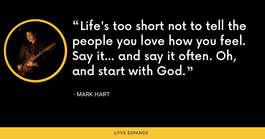 Life's too short not to tell the people you love how you feel. Say it... and say it often. Oh, and start with God. - Mark Hart