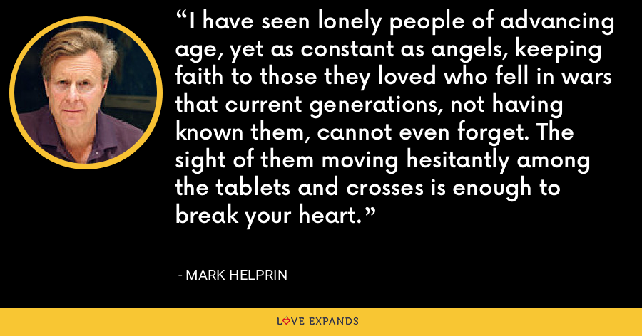I have seen lonely people of advancing age, yet as constant as angels, keeping faith to those they loved who fell in wars that current generations, not having known them, cannot even forget. The sight of them moving hesitantly among the tablets and crosses is enough to break your heart. - Mark Helprin