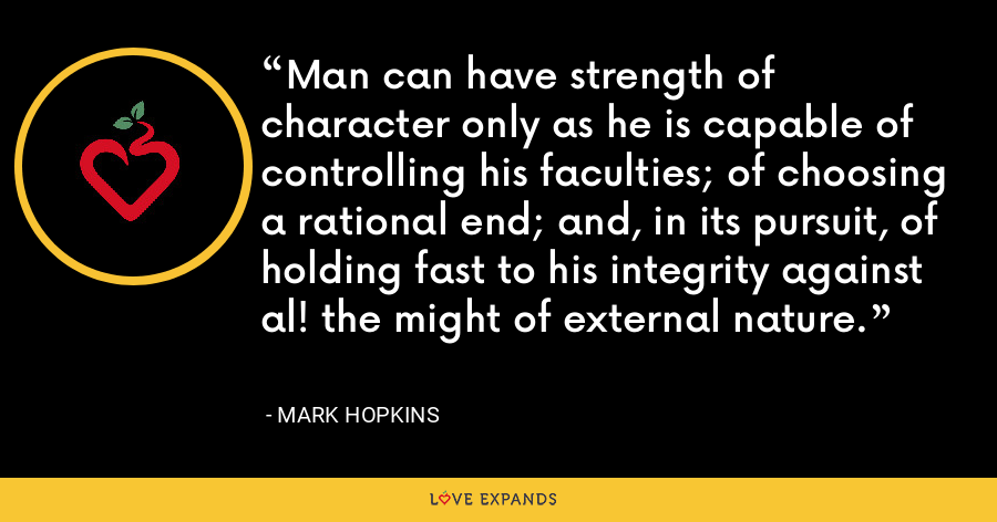Man can have strength of character only as he is capable of controlling his faculties; of choosing a rational end; and, in its pursuit, of holding fast to his integrity against al! the might of external nature. - Mark Hopkins