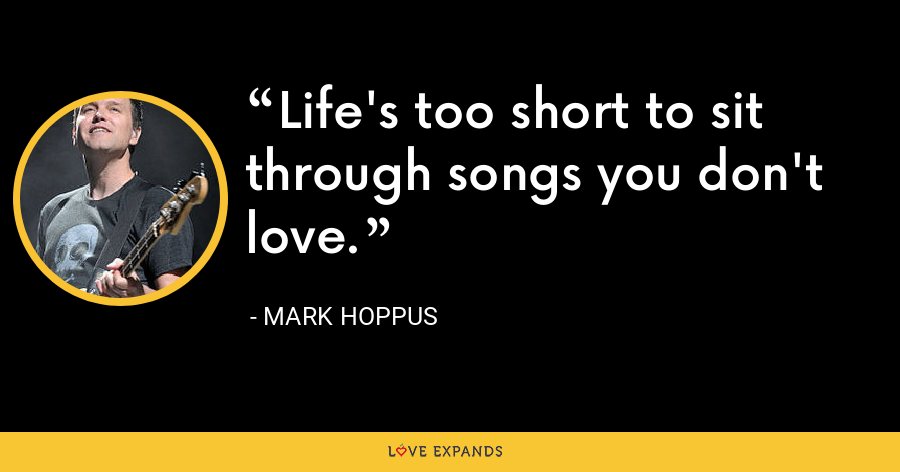 Life's too short to sit through songs you don't love. - Mark Hoppus