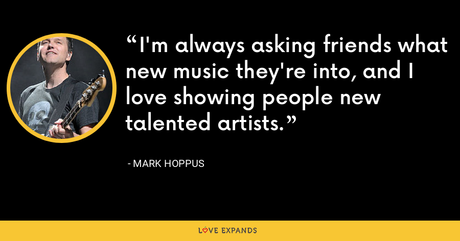 I'm always asking friends what new music they're into, and I love showing people new talented artists. - Mark Hoppus