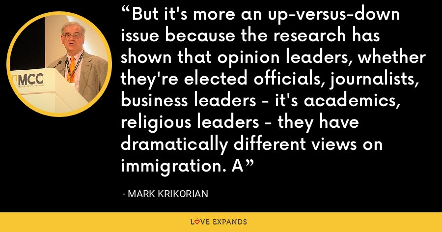 But it's more an up-versus-down issue because the research has shown that opinion leaders, whether they're elected officials, journalists, business leaders - it's academics, religious leaders - they have dramatically different views on immigration. A - Mark Krikorian