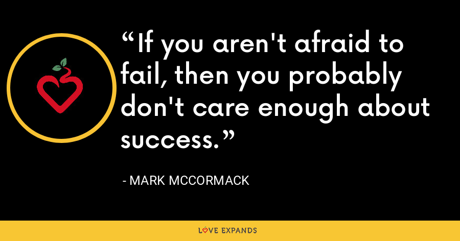 If you aren't afraid to fail, then you probably don't care enough about success. - Mark McCormack