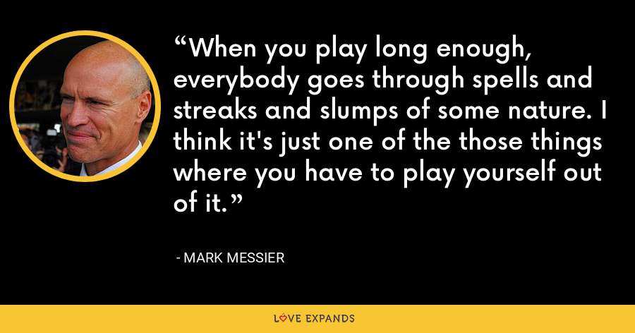 When you play long enough, everybody goes through spells and streaks and slumps of some nature. I think it's just one of the those things where you have to play yourself out of it. - Mark Messier
