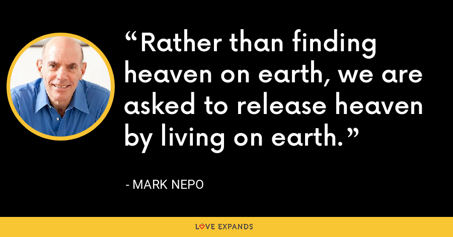 Rather than finding heaven on earth, we are asked to release heaven by living on earth. - Mark Nepo