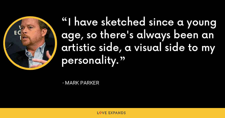 I have sketched since a young age, so there's always been an artistic side, a visual side to my personality. - Mark Parker