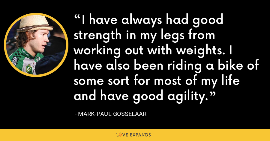 I have always had good strength in my legs from working out with weights. I have also been riding a bike of some sort for most of my life and have good agility. - Mark-Paul Gosselaar