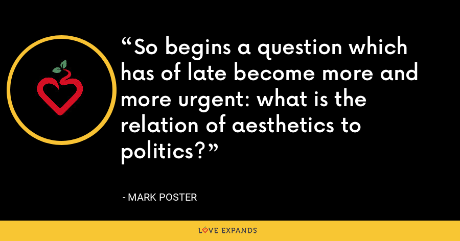 So begins a question which has of late become more and more urgent: what is the relation of aesthetics to politics? - Mark Poster