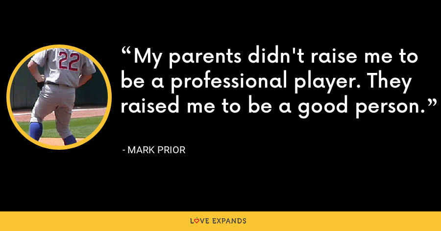My parents didn't raise me to be a professional player. They raised me to be a good person. - Mark Prior