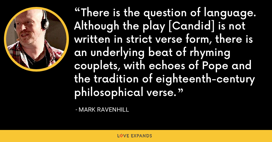 There is the question of language. Although the play [Candid] is not written in strict verse form, there is an underlying beat of rhyming couplets, with echoes of Pope and the tradition of eighteenth-century philosophical verse. - Mark Ravenhill