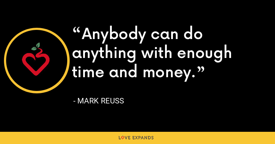 Anybody can do anything with enough time and money. - Mark Reuss