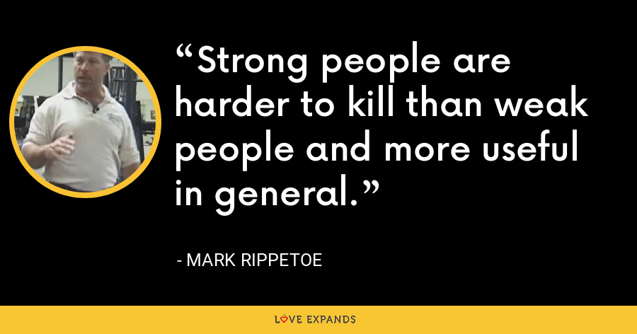 Strong people are harder to kill than weak people and more useful in general. - Mark Rippetoe