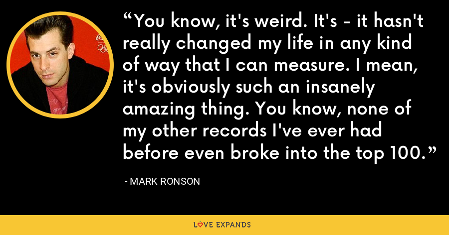You know, it's weird. It's - it hasn't really changed my life in any kind of way that I can measure. I mean, it's obviously such an insanely amazing thing. You know, none of my other records I've ever had before even broke into the top 100. - Mark Ronson