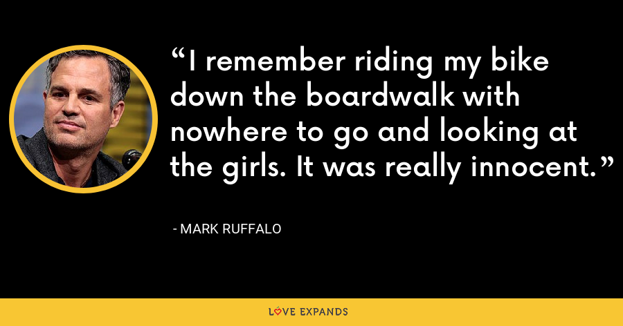 I remember riding my bike down the boardwalk with nowhere to go and looking at the girls. It was really innocent. - Mark Ruffalo