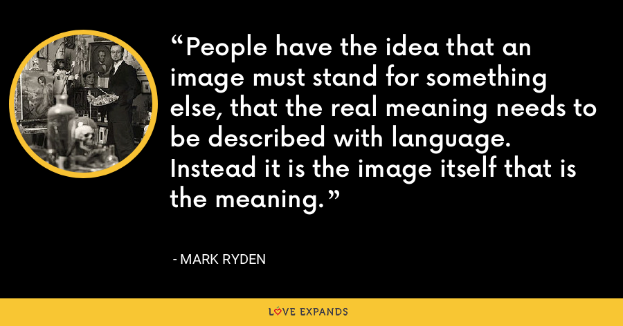 People have the idea that an image must stand for something else, that the real meaning needs to be described with language. Instead it is the image itself that is the meaning. - Mark Ryden