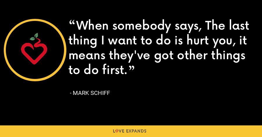 When somebody says, The last thing I want to do is hurt you, it means they've got other things to do first. - Mark Schiff