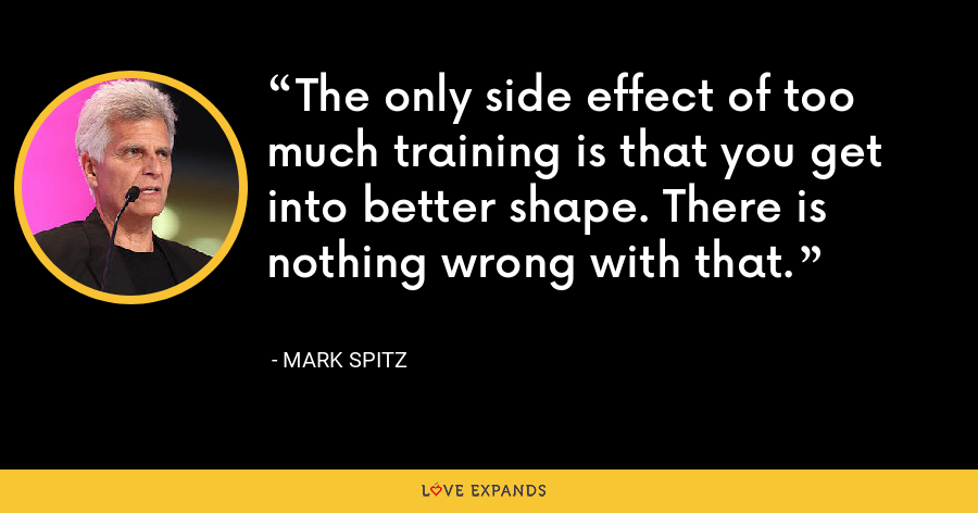 The only side effect of too much training is that you get into better shape. There is nothing wrong with that. - Mark Spitz