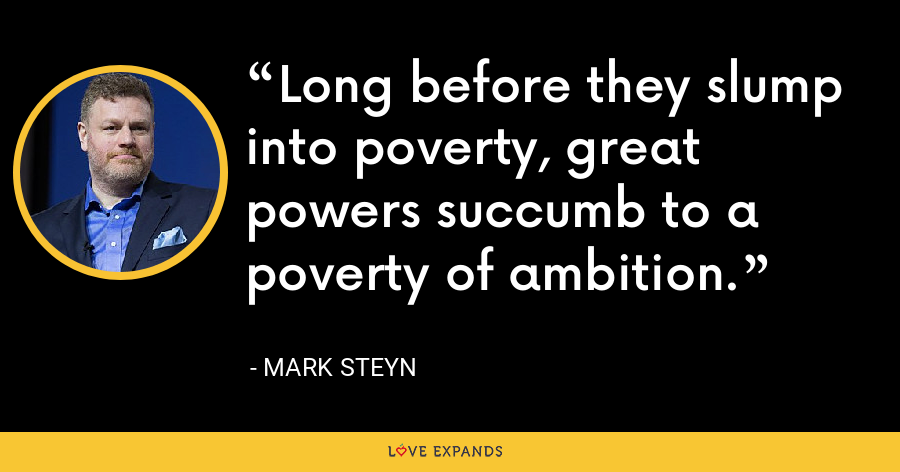 Long before they slump into poverty, great powers succumb to a poverty of ambition. - Mark Steyn