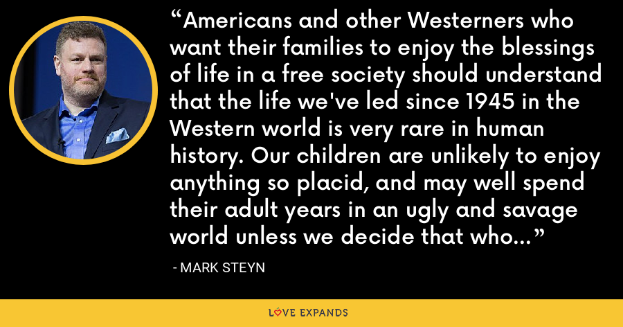 Americans and other Westerners who want their families to enjoy the blessings of life in a free society should understand that the life we've led since 1945 in the Western world is very rare in human history. Our children are unlikely to enjoy anything so placid, and may well spend their adult years in an ugly and savage world unless we decide that who and what we are is worth defending. - Mark Steyn