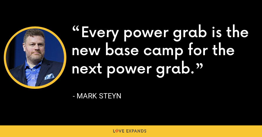 Every power grab is the new base camp for the next power grab. - Mark Steyn
