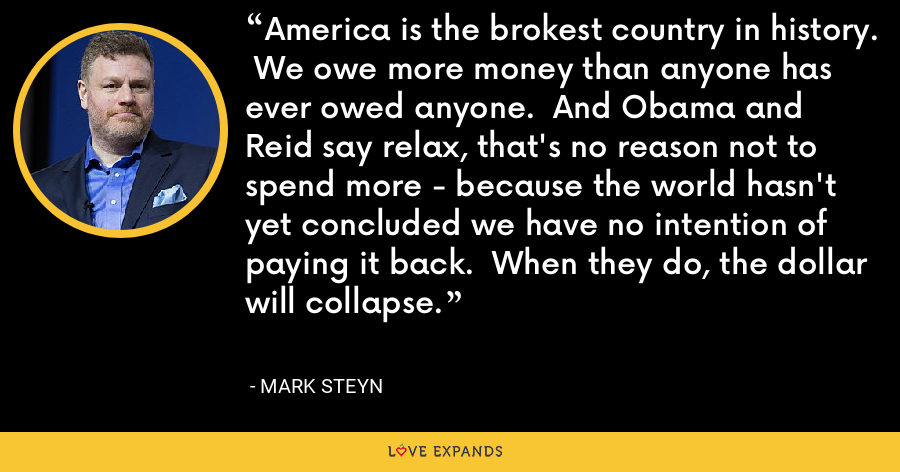 America is the brokest country in history.  We owe more money than anyone has ever owed anyone.  And Obama and Reid say relax, that's no reason not to spend more - because the world hasn't yet concluded we have no intention of paying it back.  When they do, the dollar will collapse. - Mark Steyn