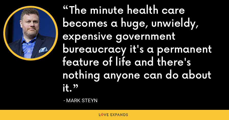 The minute health care becomes a huge, unwieldy, expensive government bureaucracy it's a permanent feature of life and there's nothing anyone can do about it. - Mark Steyn
