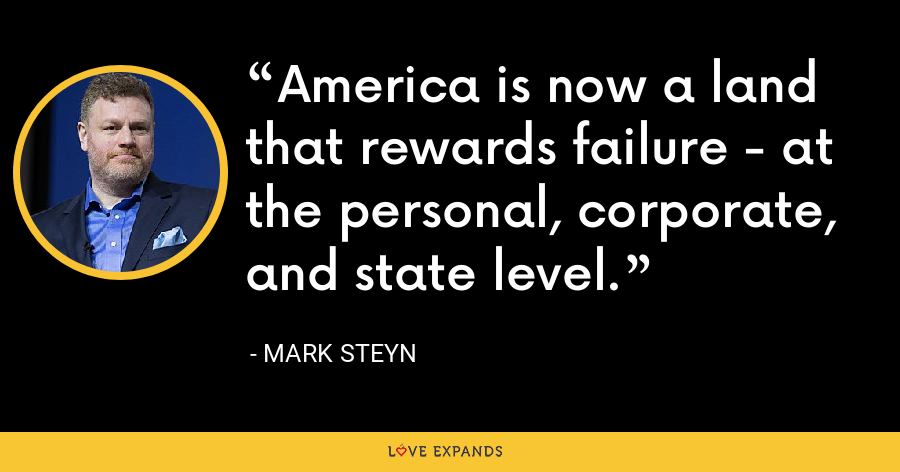 America is now a land that rewards failure - at the personal, corporate, and state level. - Mark Steyn