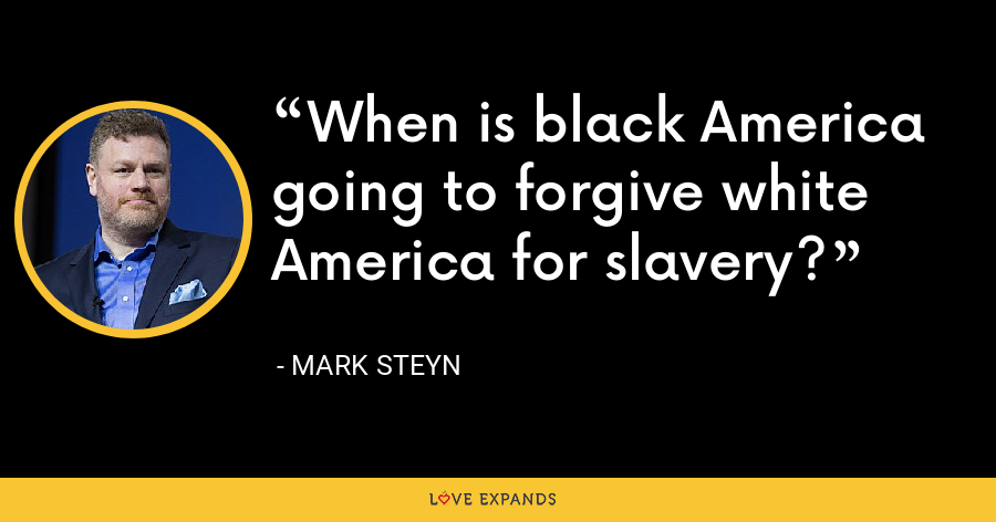 When is black America going to forgive white America for slavery? - Mark Steyn