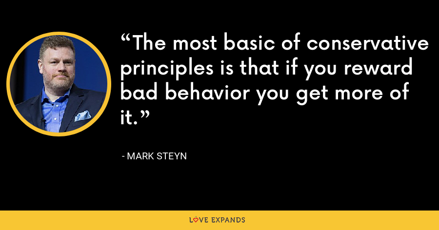 The most basic of conservative principles is that if you reward bad behavior you get more of it. - Mark Steyn