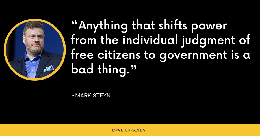 Anything that shifts power from the individual judgment of free citizens to government is a bad thing. - Mark Steyn