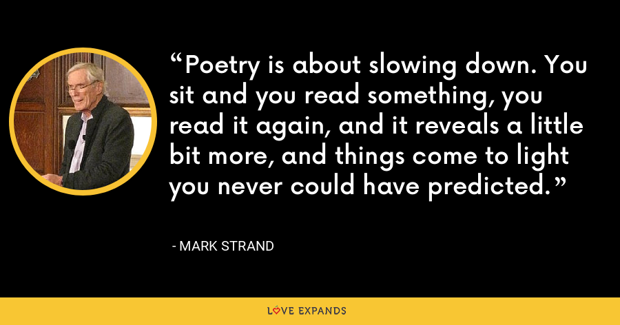 Poetry is about slowing down. You sit and you read something, you read it again, and it reveals a little bit more, and things come to light you never could have predicted. - Mark Strand