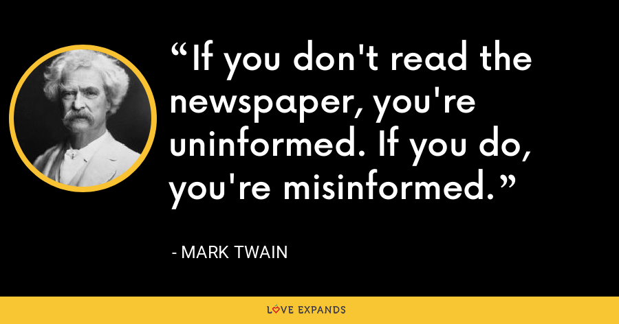 If you don't read the newspaper, you're uninformed. If you do, you're misinformed. - Mark Twain