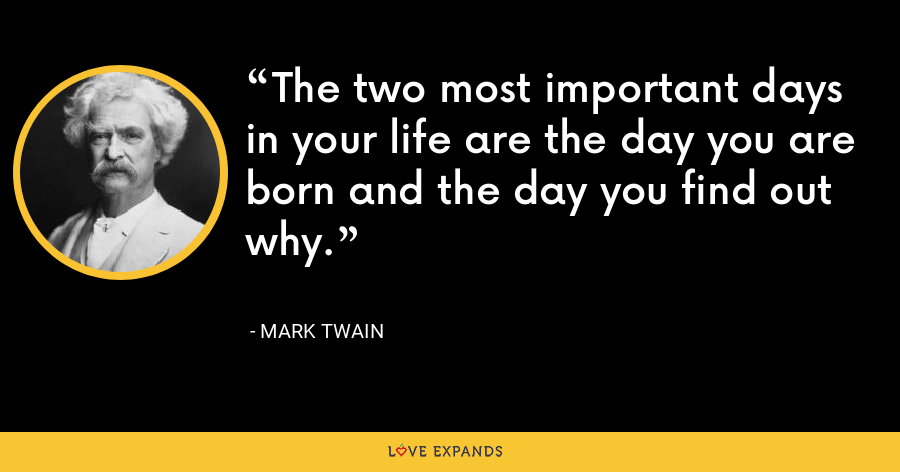 The two most important days in your life are the day you are born and the day you find out why. - Mark Twain