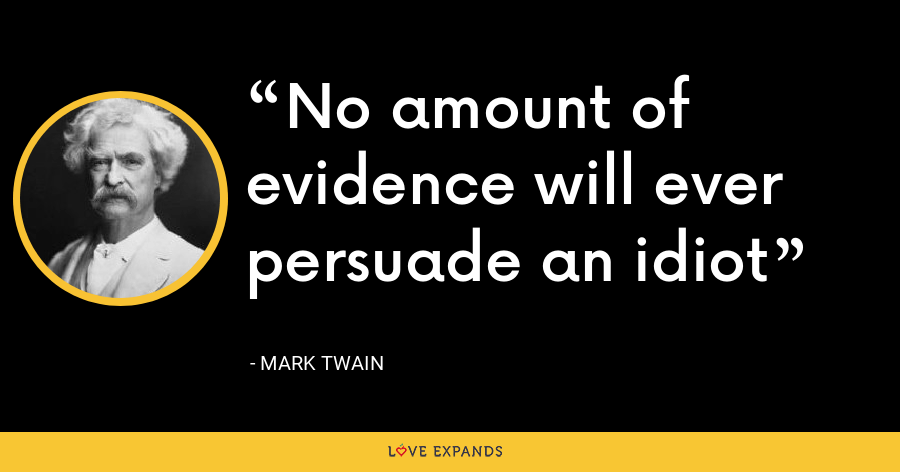 No amount of evidence will ever persuade an idiot - Mark Twain