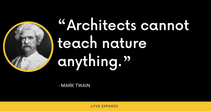 Architects cannot teach nature anything. - Mark Twain
