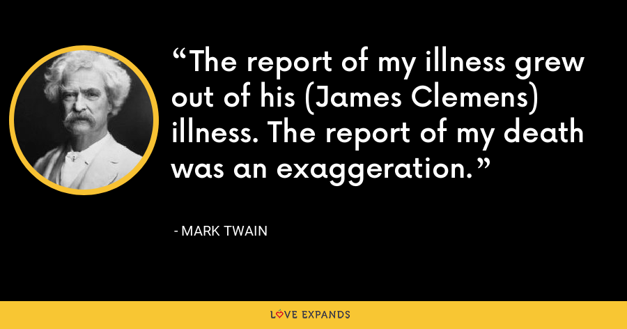 The report of my illness grew out of his (James Clemens) illness. The report of my death was an exaggeration. - Mark Twain