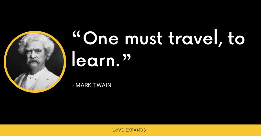 One must travel, to learn. - Mark Twain