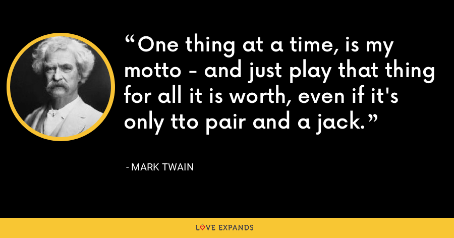 One thing at a time, is my motto - and just play that thing for all it is worth, even if it's only tto pair and a jack. - Mark Twain