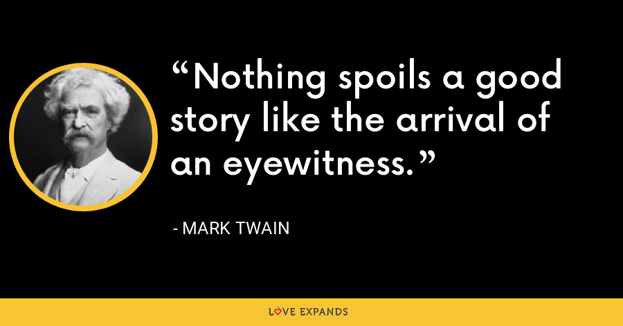 Nothing spoils a good story like the arrival of an eyewitness. - Mark Twain