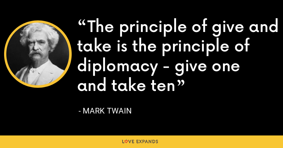 The principle of give and take is the principle of diplomacy - give one and take ten - Mark Twain