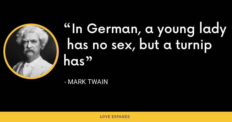 In German, a young lady has no sex, but a turnip has - Mark Twain