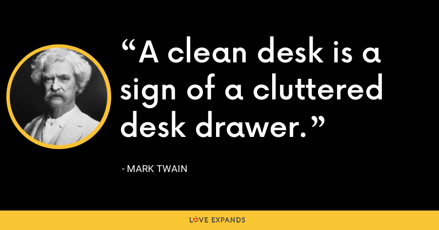A clean desk is a sign of a cluttered desk drawer. - Mark Twain