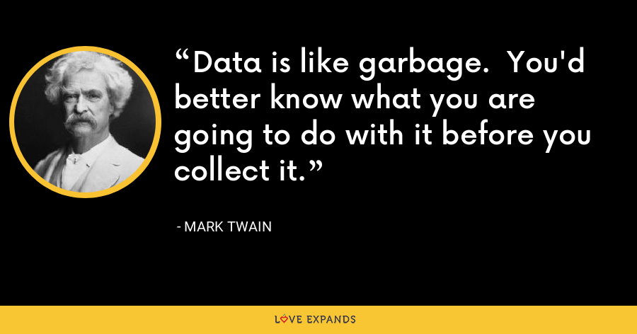 Data is like garbage.  You'd better know what you are going to do with it before you collect it. - Mark Twain