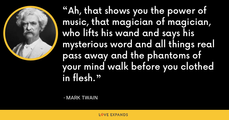 Ah, that shows you the power of music, that magician of magician, who lifts his wand and says his mysterious word and all things real pass away and the phantoms of your mind walk before you clothed in flesh. - Mark Twain