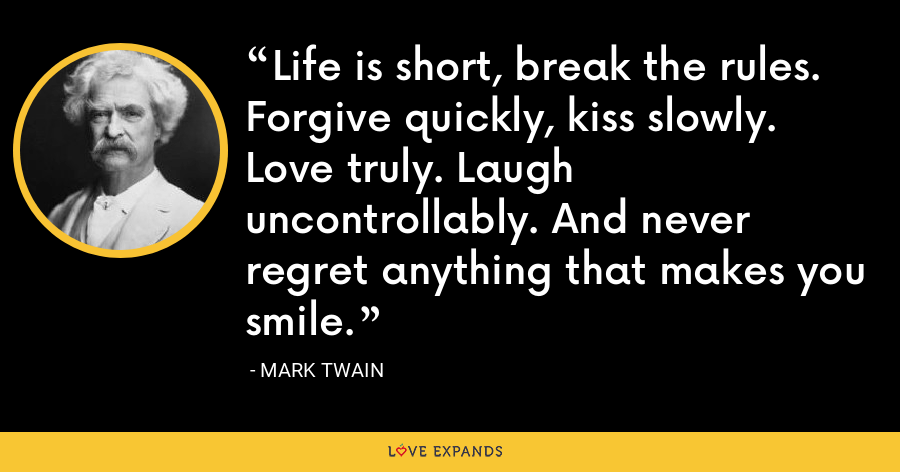 Life is short, break the rules. Forgive quickly, kiss slowly. Love truly. Laugh uncontrollably. And never regret anything that makes you smile. - Mark Twain