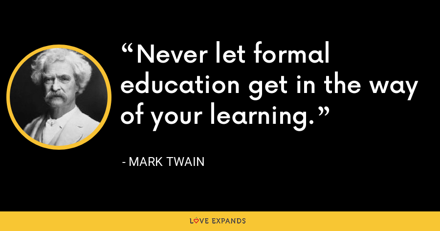 Never let formal education get in the way of your learning. - Mark Twain