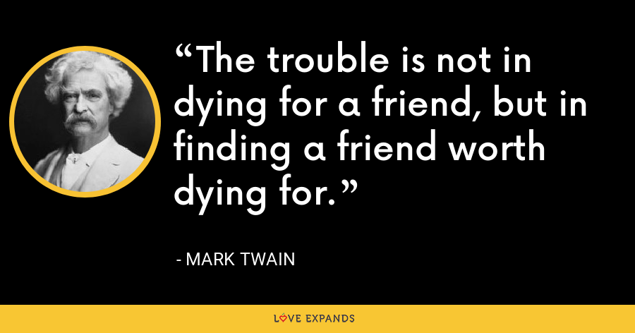 The trouble is not in dying for a friend, but in finding a friend worth dying for. - Mark Twain
