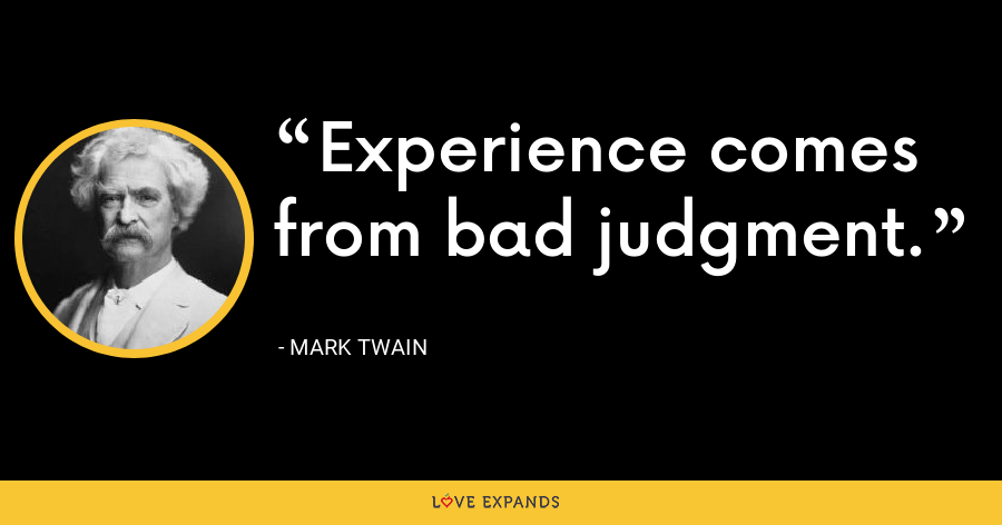 Experience comes from bad judgment. - Mark Twain