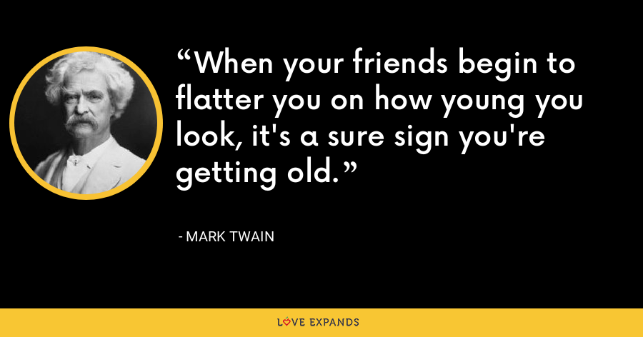 When your friends begin to flatter you on how young you look, it's a sure sign you're getting old. - Mark Twain
