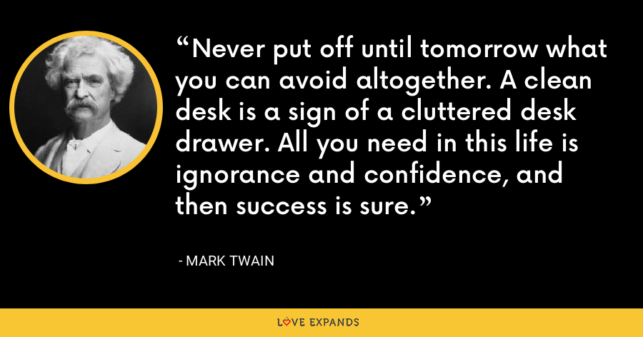 Never put off until tomorrow what you can avoid altogether. A clean desk is a sign of a cluttered desk drawer. All you need in this life is ignorance and confidence, and then success is sure. - Mark Twain